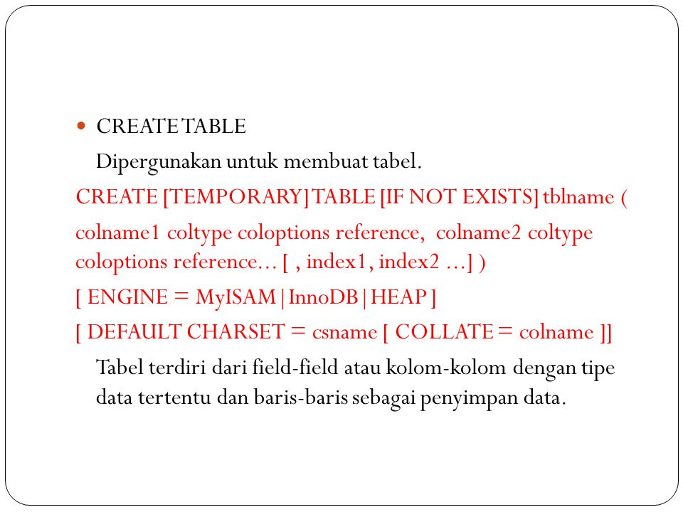 CREATE TABLE Dipergunakan untuk membuat tabel. CREATE [TEMPORARY] TABLE [IF NOT EXISTS] tblname (